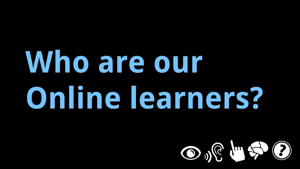 Online Learner Personas: We consider visual impairments; hearing, speech, and language barriers; mobility impairments; neurological / cognitive differences; and more.